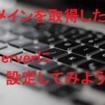 ドメインを取得したらどうする?Xserverへの設定方法!
